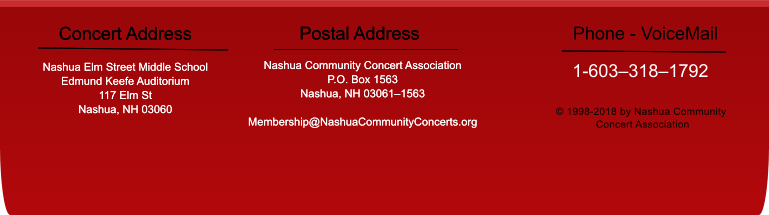 Concert Address  Nashua Elm Street Middle School Edmund Keefe Auditorium 117 Elm St Nashua, NH 03060 Postal Address Nashua Community Concert Association P.O. Box 1563 Nashua, NH 03061–1563  Membership@NashuaCommunityConcerts.org © 1998-2018 by Nashua Community  Concert Association Concert Address  Nashua Elm Street Middle School Edmund Keefe Auditorium 117 Elm St Nashua, NH 03060 Postal Address Nashua Community Concert Association P.O. Box 1563 Nashua, NH 03061–1563  Membership@NashuaCommunityConcerts.org 1-603–318–1792 Phone - VoiceMail